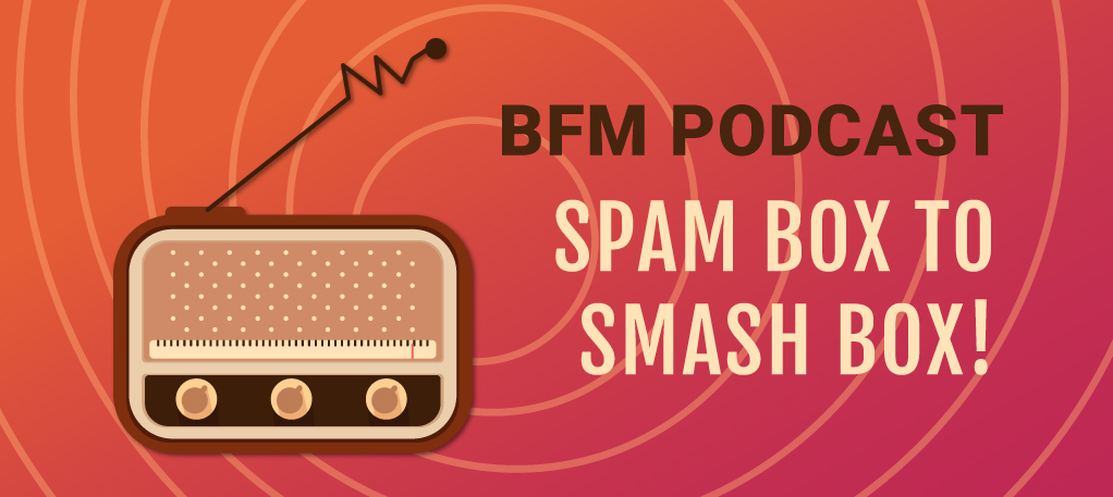 BFM Podcast: Spam Box to Smash Box!